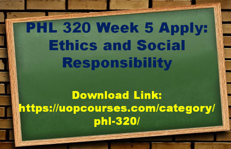 PHL 320 Week 5 Apply Ethics and Social Responsibility