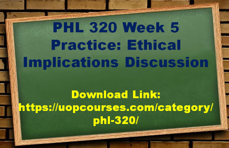 PHL 320 Week 5 Practice Ethical Implications Discussion